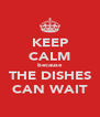 KEEP CALM because THE DISHES CAN WAIT - Personalised Poster A4 size