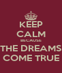 KEEP CALM BECAUSE THE DREAMS COME TRUE - Personalised Poster A4 size