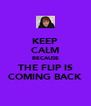 KEEP CALM BECAUSE THE FLIP IS COMING BACK - Personalised Poster A4 size