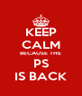 KEEP CALM BECAUSE THE PS IS BACK - Personalised Poster A4 size