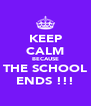 KEEP CALM BECAUSE THE SCHOOL ENDS !!! - Personalised Poster A4 size