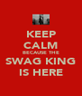 KEEP CALM BECAUSE THE SWAG KING IS HERE - Personalised Poster A4 size