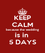KEEP CALM because the wedding is in  5 DAYS - Personalised Poster A4 size