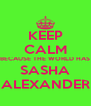KEEP CALM BECAUSE THE WORLD HAS SASHA ALEXANDER - Personalised Poster A4 size