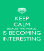 KEEP CALM BECAUSE THE WORLD IS BECOMING INTERESTING - Personalised Poster A4 size