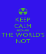KEEP CALM BECAUSE THE WORLD'S NOT - Personalised Poster A4 size