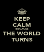 KEEP CALM BECAUSE THE WORLD TURNS - Personalised Poster A4 size