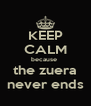 KEEP CALM because  the zuera never ends - Personalised Poster A4 size