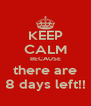 KEEP CALM BECAUSE there are 8 days left!! - Personalised Poster A4 size