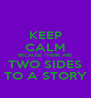 KEEP CALM BECAUSE THERE ARE TWO SIDES TO A STORY - Personalised Poster A4 size