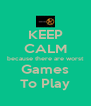 KEEP CALM because there are worst Games To Play - Personalised Poster A4 size