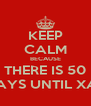 KEEP CALM BECAUSE THERE IS 50 DAYS UNTIL XAS - Personalised Poster A4 size