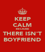 KEEP CALM BECAUSE THERE ISN'T BOYFRIEND - Personalised Poster A4 size