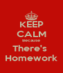 KEEP CALM Because There's  Homework - Personalised Poster A4 size