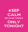 KEEP CALM BECAUSE THERE'S ONLY TONIGHT - Personalised Poster A4 size