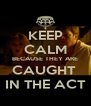 KEEP CALM BECAUSE THEY ARE CAUGHT  IN THE ACT - Personalised Poster A4 size