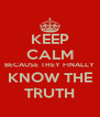 KEEP CALM BECAUSE THEY FINALLY KNOW THE TRUTH - Personalised Poster A4 size