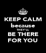 KEEP CALM because THEY'LL BE THERE FOR YOU - Personalised Poster A4 size