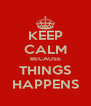 KEEP CALM BECAUSE THINGS HAPPENS - Personalised Poster A4 size