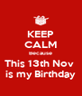 KEEP CALM Because This 13th Nov  is my Birthday - Personalised Poster A4 size