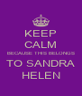 KEEP CALM BECAUSE THIS BELONGS TO SANDRA HELEN - Personalised Poster A4 size