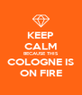 KEEP CALM BECAUSE THIS COLOGNE IS ON FIRE - Personalised Poster A4 size