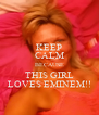 KEEP CALM BECAUSE THIS GIRL LOVES EMINEM!! - Personalised Poster A4 size
