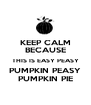 KEEP CALM BECAUSE THIS IS EASY PEASY PUMPKIN PEASY PUMPKIN PIE - Personalised Poster A4 size
