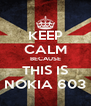 KEEP CALM BECAUSE THIS IS NOKIA 603 - Personalised Poster A4 size