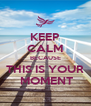 KEEP CALM BECAUSE THIS IS YOUR  MOMENT - Personalised Poster A4 size