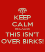 KEEP CALM BECAUSE THIS ISN'T OVER BIRKS! - Personalised Poster A4 size