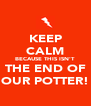 KEEP CALM BECAUSE THIS ISN'T THE END OF OUR POTTER! - Personalised Poster A4 size
