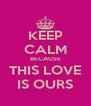 KEEP CALM BECAUSE THIS LOVE IS OURS - Personalised Poster A4 size