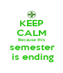 KEEP CALM Because this  semester  is ending - Personalised Poster A4 size