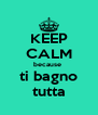 KEEP CALM because  ti bagno tutta - Personalised Poster A4 size