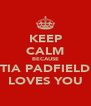 KEEP CALM BECAUSE TIA PADFIELD LOVES YOU - Personalised Poster A4 size