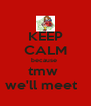 KEEP CALM because  tmw  we'll meet   - Personalised Poster A4 size