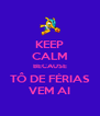KEEP CALM BECAUSE TÔ DE FÉRIAS VEM AI - Personalised Poster A4 size
