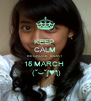 KEEP  CALM BECAUSE TODAY  15 MARCH   (˘⌣˘ʃ♥ƪ) - Personalised Poster A4 size