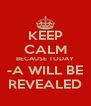 KEEP CALM BECAUSE TODAY -A WILL BE REVEALED - Personalised Poster A4 size