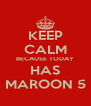 KEEP CALM BECAUSE TODAY HAS MAROON 5 - Personalised Poster A4 size