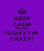 KEEP CALM BECAUSE TODAY I'M  CRAZY! - Personalised Poster A4 size