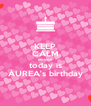 KEEP CALM because today is ÁUREA's birthday - Personalised Poster A4 size