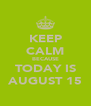 KEEP CALM BECAUSE TODAY IS AUGUST 15 - Personalised Poster A4 size