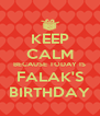 KEEP CALM BECAUSE TODAY IS FALAK'S BIRTHDAY - Personalised Poster A4 size