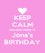KEEP CALM because today is Jona's BIRTHDAY - Personalised Poster A4 size