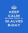 KEEP CALM BECAUSE TODAY IS M.ALVES B-DAY - Personalised Poster A4 size