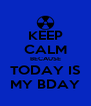 KEEP CALM BECAUSE TODAY IS MY BDAY - Personalised Poster A4 size