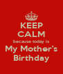 KEEP CALM because today is My Mother's Birthday - Personalised Poster A4 size