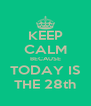 KEEP CALM BECAUSE TODAY IS THE 28th - Personalised Poster A4 size